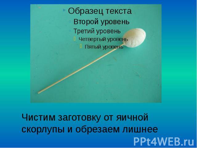 Чистим заготовку от яичной скорлупы и обрезаем лишнее