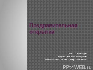 Поздравительная открытка Автор презентации Перцева Светлана Викторовна Учитель М