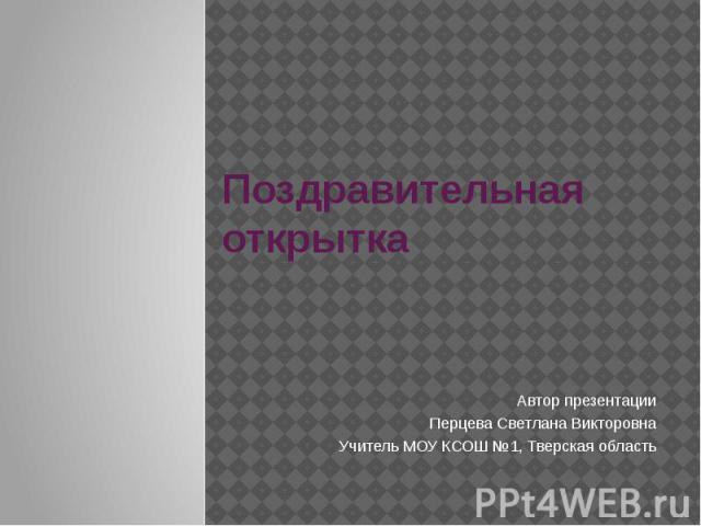 Поздравительная открытка Автор презентации Перцева Светлана Викторовна Учитель МОУ КСОШ №1, Тверская область