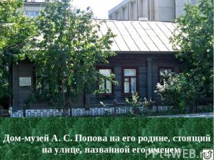 Дом-музей А. С. Попова на его родине, стоящий на улице, названной его именем Дом