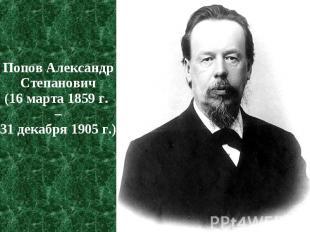 Попов Александр Степанович Попов Александр Степанович (16 марта 1859 г. – 31 дек