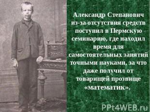 Александр Степанович из-за отсутствия средств поступил в Пермскую семинарию, где