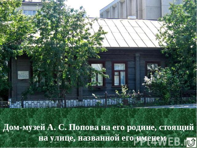 Дом-музей А. С. Попова на его родине, стоящий на улице, названной его именем Дом-музей А. С. Попова на его родине, стоящий на улице, названной его именем