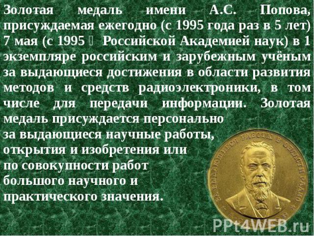 Золотая медаль имени А.С. Попова, присуждаемая ежегодно (c 1995 года раз в 5 лет) 7 мая (с 1995 ‒ Российской Академией наук) в 1 экземпляре российским и зарубежным учёным за выдающиеся достижения в области развития методов и средств радиоэлектроники…