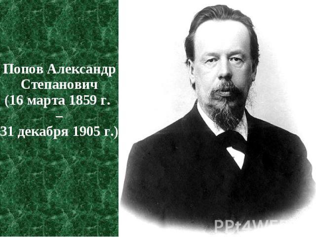 Попов Александр Степанович Попов Александр Степанович (16 марта 1859 г. – 31 декабря 1905 г.)