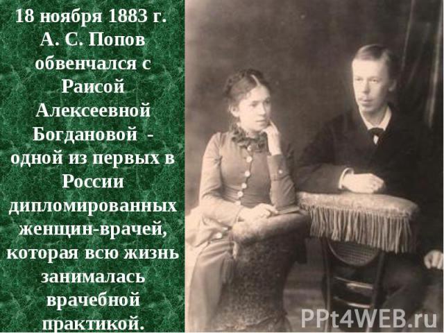18 ноября 1883 г. 18 ноября 1883 г. А. С. Попов обвенчался с Раисой Алексеевной Богдановой - одной из первых в России дипломированных женщин-врачей, которая всю жизнь занималась врачебной практикой.