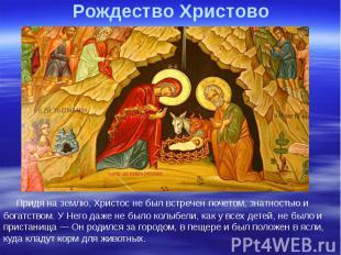 Рождество Христово Придя на землю, Христос не был встречен почетом, знатностью и