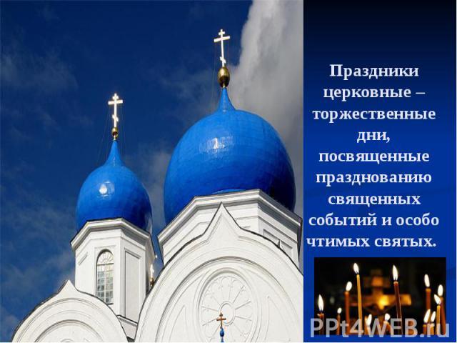 Праздники церковные – торжественные дни, посвященные празднованию священных событий и особо чтимых святых.