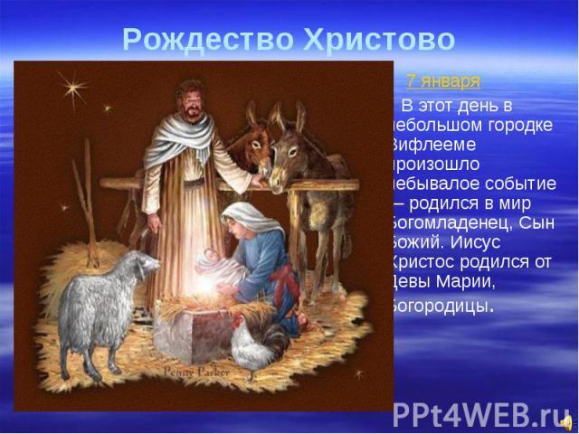 Рождество Христово 7 января В этот день в небольшом городке Вифлееме произошло небывалое событие — родился в мир Богомладенец, Сын Божий. Иисус Христос родился от Девы Марии, Богородицы.
