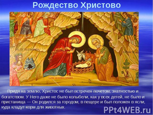 Рождество Христово Придя на землю, Христос не был встречен почетом, знатностью и богатством. У Него даже не было колыбели, как у всех детей, не было и пристанища — Он родился за городом, в пещере и был положен в ясли, куда кладут корм для животных.