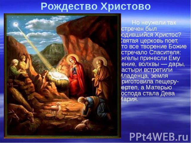 Рождество Христово Но неужели так встречен был родившийся Христос? Святая церковь поет, что все творение Божие встречало Спасителя: ангелы принесли Ему пение, волхвы — дары, пастыри встретили Младенца, земля приготовила пещеру-вертеп, а Матерью Госп…