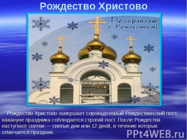 Рождество Христово Рождество Христово завершает сорокадневный Рождественский пост, накануне праздника соблюдается строгий пост. После Рождества наступают святки — святые дни или 12 дней, в течение которых отмечается праздник.