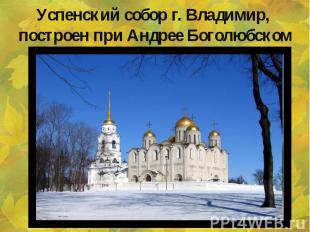 Успенский собор г. Владимир, построен при Андрее Боголюбском