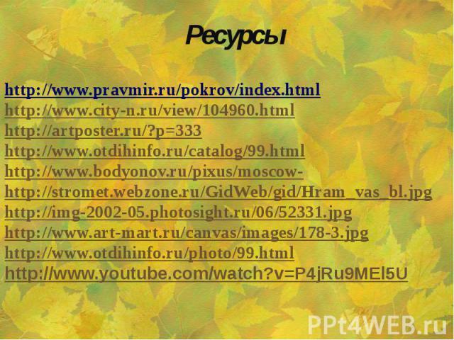 Ресурсы http://www.pravmir.ru/pokrov/index.html http://www.city-n.ru/view/104960.html http://artposter.ru/?p=333 http://www.otdihinfo.ru/catalog/99.html http://www.bodyonov.ru/pixus/moscow- http://stromet.webzone.ru/GidWeb/gid/Hram_vas_bl.jpg http:/…