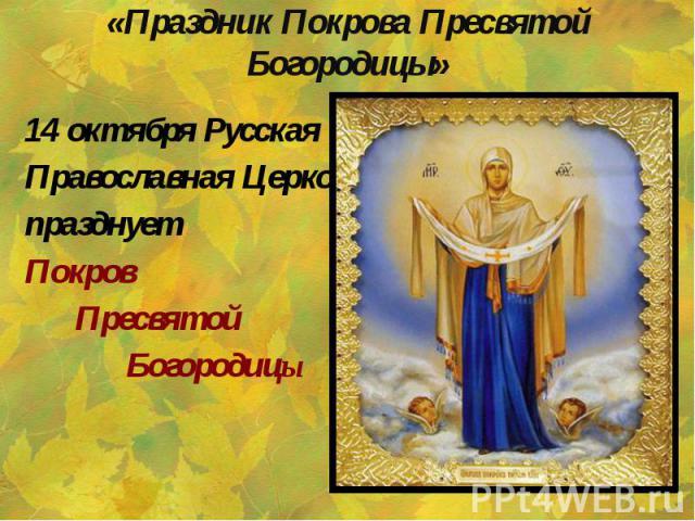 «Праздник Покрова Пресвятой Богородицы» 14 октября Русская Православная Церковь празднует Покров Пресвятой Богородицы