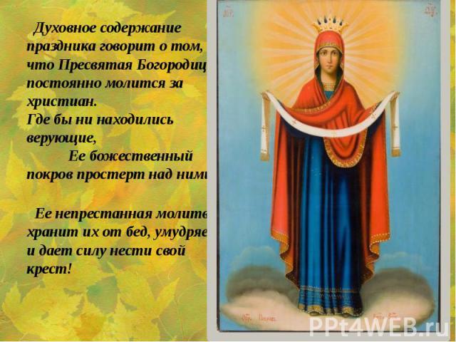 Духовное содержание праздника говорит о том, что Пресвятая Богородица постоянно молится за христиан. Где бы ни находились верующие, Ее божественный покров простерт над ними, Духовное содержание праздника говорит о том, что Пресвятая Богородица посто…