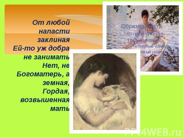 От любой напасти заклиная Ей-то уж добра не занимать Нет, не Богоматерь, а земная, Гордая, возвышенная мать