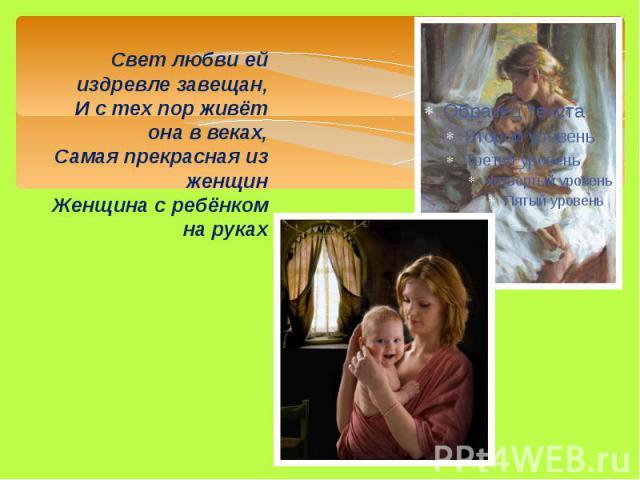 Свет любви ей издревле завещан, И с тех пор живёт она в веках, Самая прекрасная из женщин Женщина с ребёнком на руках Свет любви ей издревле завещан, И с тех пор живёт она в веках, Самая прекрасная из женщин Женщина с ребёнком на руках