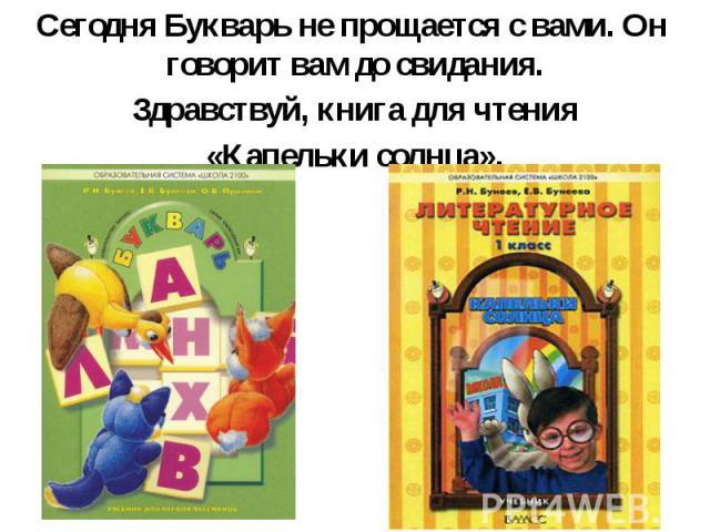 Сегодня Букварь не прощается с вами. Он говорит вам до свидания. Сегодня Букварь не прощается с вами. Он говорит вам до свидания. Здравствуй, книга для чтения «Капельки солнца».