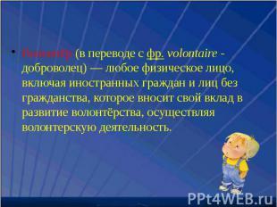 Волонтёр (в переводе с фр. volontaire - доброволец) — любое физическое лицо, вкл