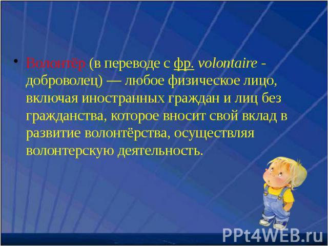 Волонтёр (в переводе с фр. volontaire - доброволец) — любое физическое лицо, включая иностранных граждан и лиц без гражданства, которое вносит свой вклад в развитие волонтёрства, осуществляя волонтерскую деятельность. Волонтёр (в переводе с фр. volo…