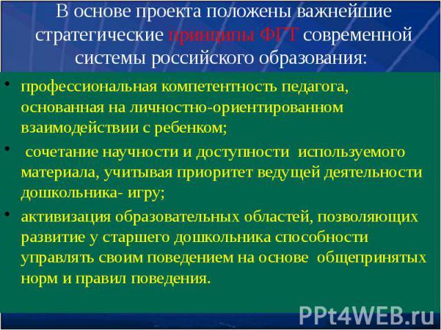 В основе проекта положены важнейшие стратегические принципы ФГТ современной системы российского образования: профессиональная компетентность педагога, основанная на личностно-ориентированном взаимодействии с ребенком; сочетание научности и доступнос…