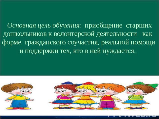 Основная цель обучения: приобщение старших дошкольников к волонтерской деятельности как форме гражданского соучастия, реальной помощи и поддержки тех, кто в ней нуждается.