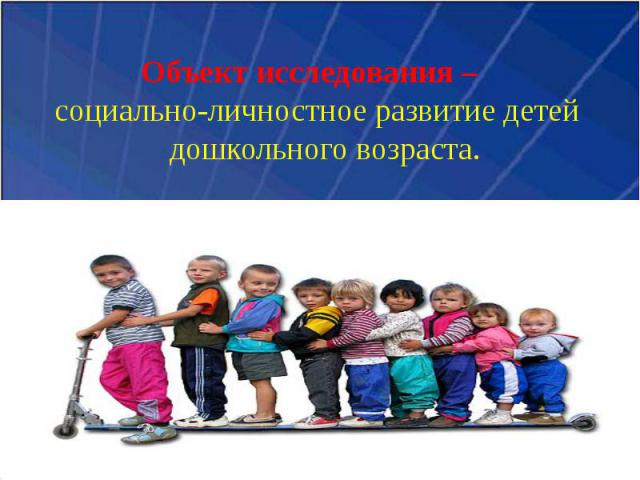 Объект исследования – социально-личностное развитие детей дошкольного возраста.