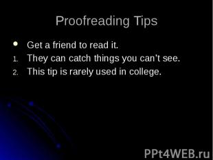 Proofreading Tips Get a friend to read it. They can catch things you can't see.