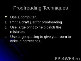 Proofreading Techniques Use a computer. Print a draft just for proofreading. Use