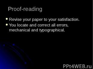 Proof-reading Revise your paper to your satisfaction. You locate and correct all