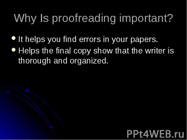 Why Is proofreading important? It helps you find errors in your papers. Helps the final copy show that the writer is thorough and organized.