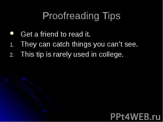 Proofreading Tips Get a friend to read it. They can catch things you can't see. This tip is rarely used in college.