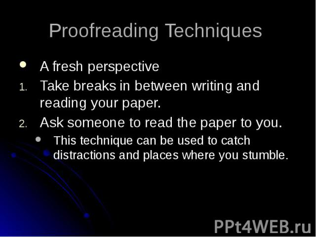 Proofreading Techniques A fresh perspective Take breaks in between writing and reading your paper. Ask someone to read the paper to you. This technique can be used to catch distractions and places where you stumble.