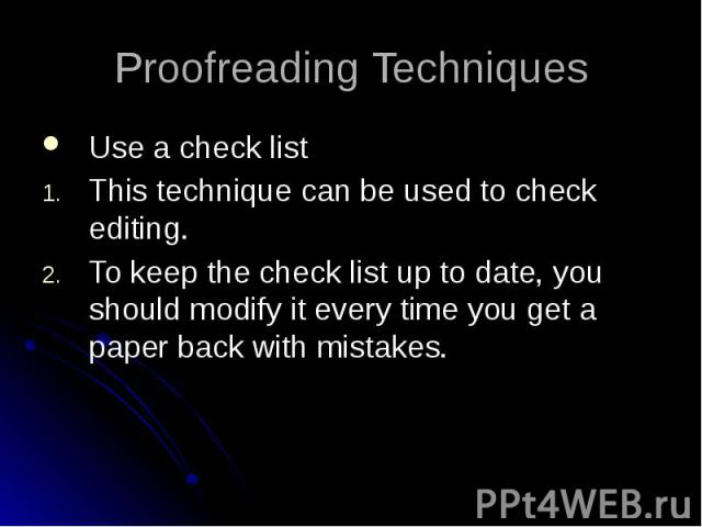 Proofreading Techniques Use a check list This technique can be used to check editing. To keep the check list up to date, you should modify it every time you get a paper back with mistakes.