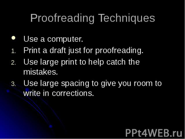 Proofreading Techniques Use a computer. Print a draft just for proofreading. Use large print to help catch the mistakes. Use large spacing to give you room to write in corrections.
