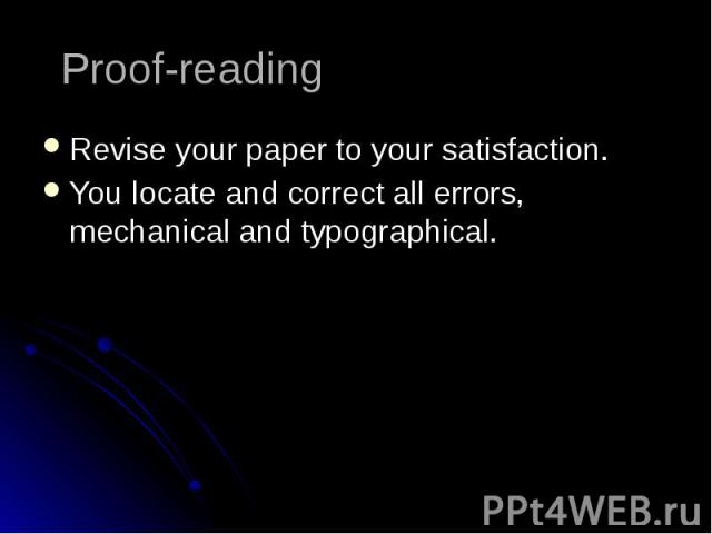 Proof-reading Revise your paper to your satisfaction. You locate and correct all errors, mechanical and typographical.