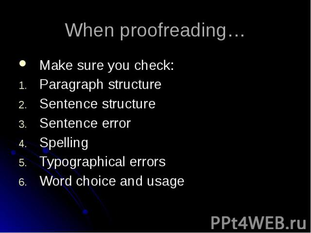 When proofreading… Make sure you check: Paragraph structure Sentence structure Sentence error Spelling Typographical errors Word choice and usage