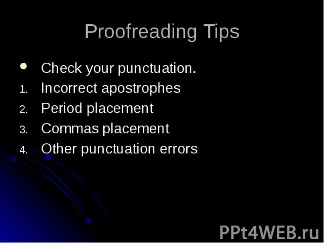 Proofreading Tips Check your punctuation. Incorrect apostrophes Period placement Commas placement Other punctuation errors