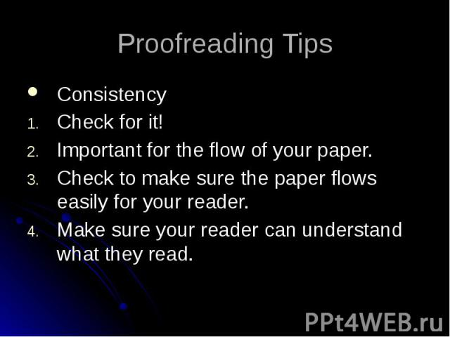 Proofreading Tips Consistency Check for it! Important for the flow of your paper. Check to make sure the paper flows easily for your reader. Make sure your reader can understand what they read.