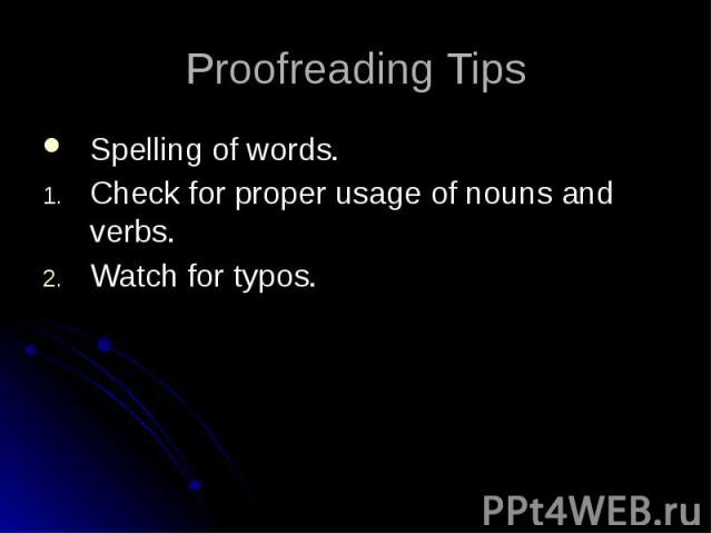 Proofreading Tips Spelling of words. Check for proper usage of nouns and verbs. Watch for typos.