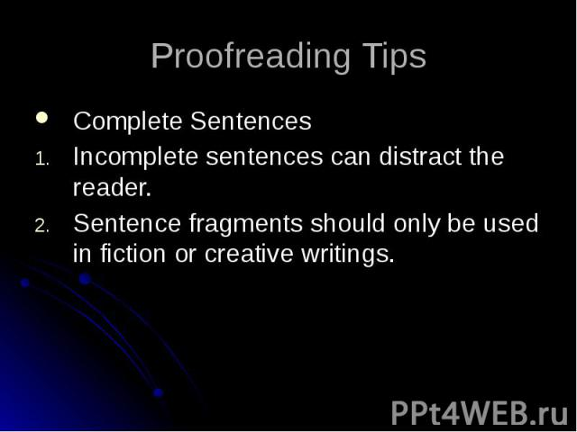 Proofreading Tips Complete Sentences Incomplete sentences can distract the reader. Sentence fragments should only be used in fiction or creative writings.