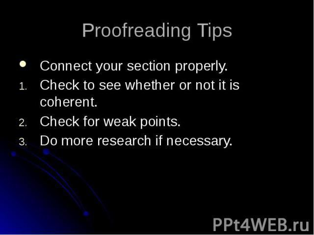 Proofreading Tips Connect your section properly. Check to see whether or not it is coherent. Check for weak points. Do more research if necessary.