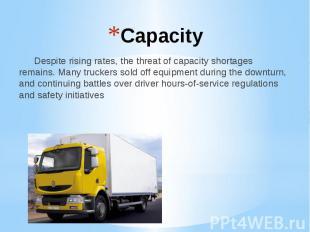 Capacity Despite rising rates, the threat of capacity shortages remains. Many tr