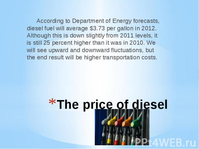 The price of diesel According to Department of Energy forecasts, diesel fuel will average $3.73 per gallon in 2012. Although this is down slightly from 2011 levels, it is still 25 percent higher than it was in 2010. We will see upward and downward f…