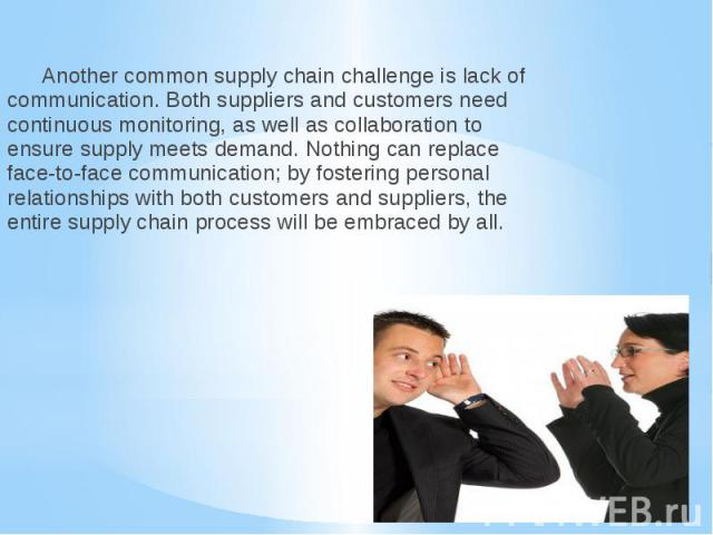 Another common supply chain challenge is lack of communication. Both suppliers and customers need continuous monitoring, as well as collaboration to ensure supply meets demand. Nothing can replace face-to-face communication; by fostering personal re…