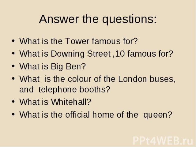 What is the Tower famous for? What is the Tower famous for? What is Downing Street ,10 famous for? What is Big Ben? What is the colour of the London buses, and telephone booths? What is Whitehall? What is the official home of the queen?