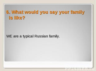 6. What would you say your family is like? 6. What would you say your family is
