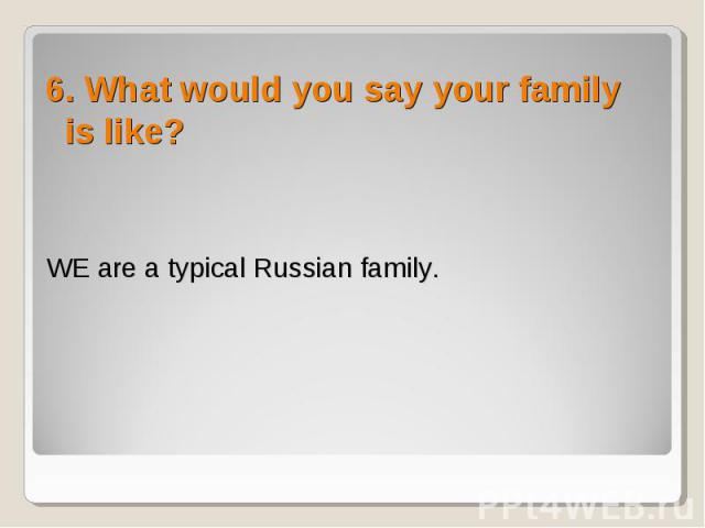 6. What would you say your family is like? 6. What would you say your family is like?