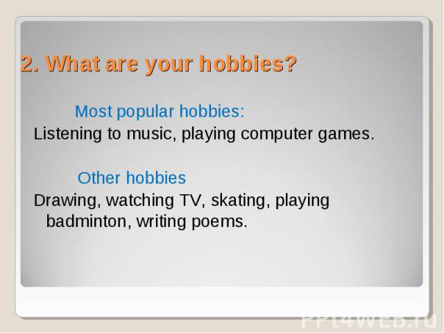 Most popular hobbies: Listening to music, playing computer games. Other hobbies Drawing, watching TV, skating, playing badminton, writing poems.